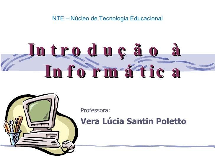 Professora: Vera Lúcia Santin Poletto Introdução à Informática NTE – Núcleo de Tecnologia Educacional