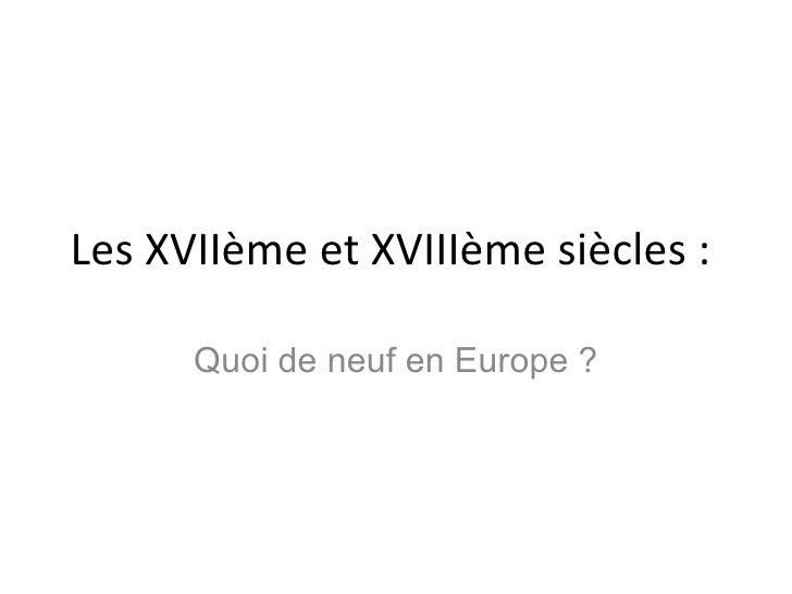 Les XVIIème et XVIIIème siècles :  Quoi de neuf en Europe ?