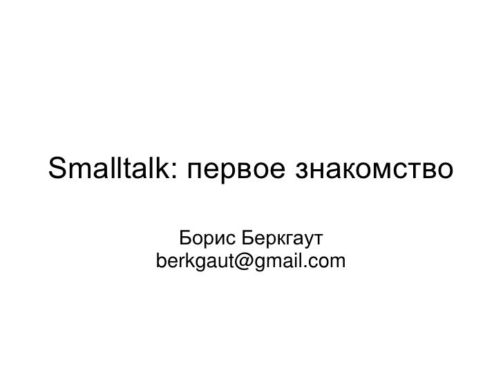 Smalltalk: первое знакомство           Борис Беркгаут        berkgaut@gmail.com
