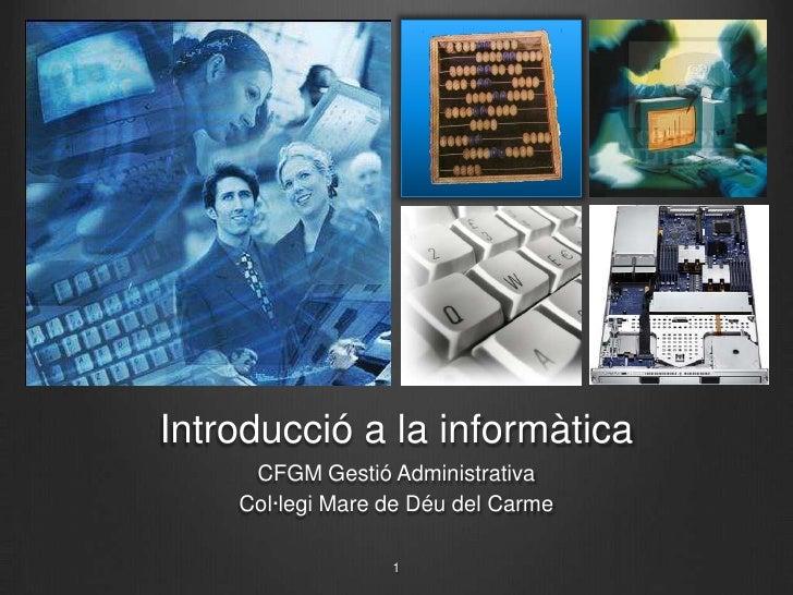 Introducció a la informàtica<br />CFGM Gestió Administrativa<br />Col·legi Mare de Déu del Carme<br />1<br />