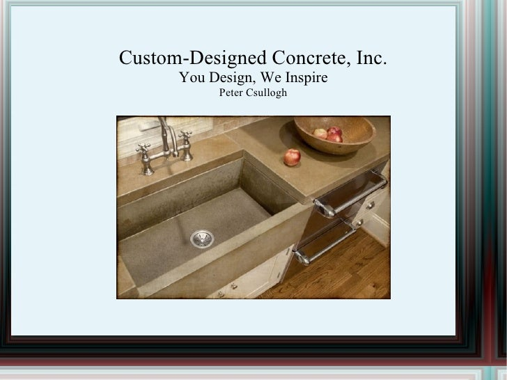 Custom-Designed Concrete, Inc. You Design, We Inspire Peter Csullogh