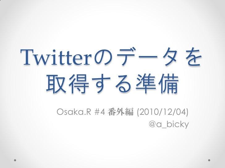 Twitterのデータを  取得する準備  Osaka.R #4 番外編 (2010/12/04)                    @a_bicky