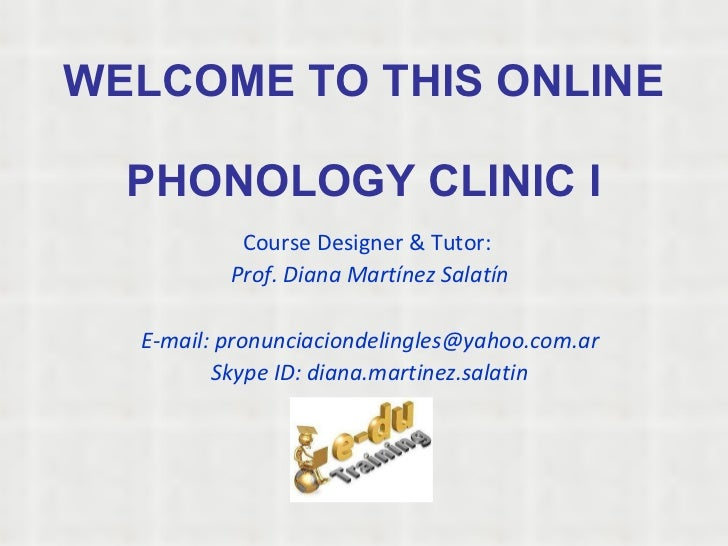 WELCOME TO THIS ONLINE  PHONOLOGY CLINIC I Course Designer & Tutor:  Prof. Diana Martínez Salatín E-mail: pronunciaciondel...