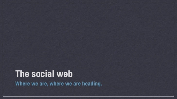 The social webWhere we are, where we are heading.