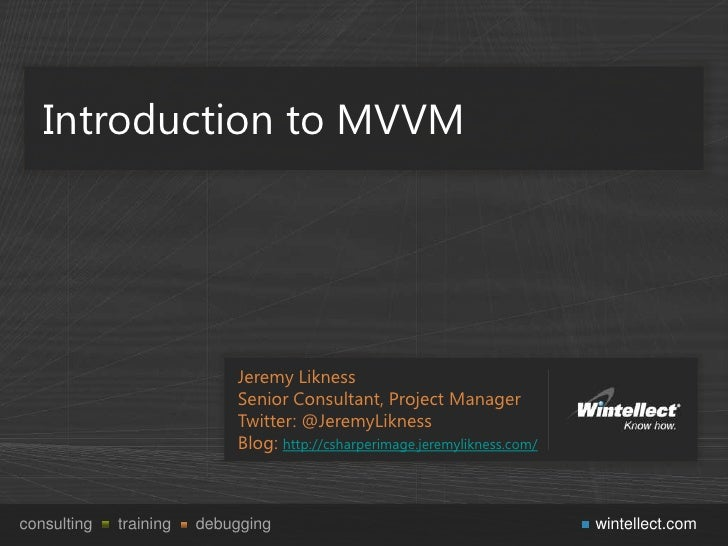 Introduction to MVVM                            Jeremy Likness                            Senior Consultant, Project Manag...