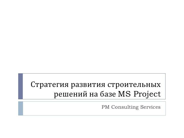 Стратегия развития строительных решений на базе  MS Project PM Consulting Services