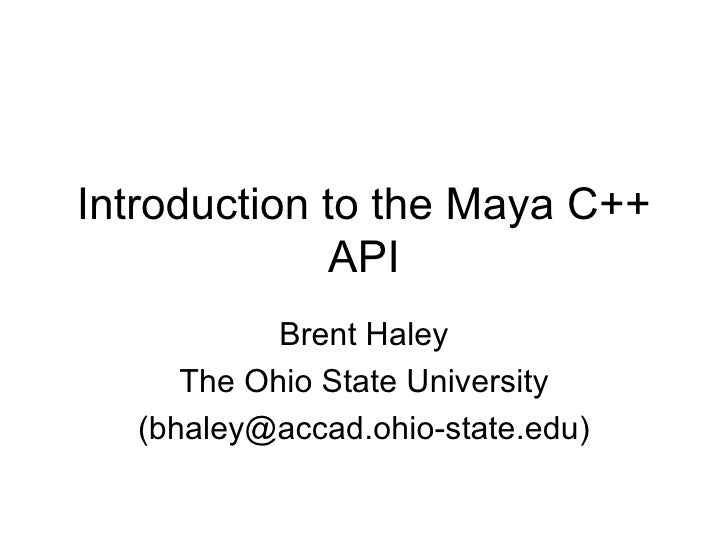 Introduction to the Maya C++ API Brent Haley The Ohio State University (bhaley@accad.ohio-state.edu)