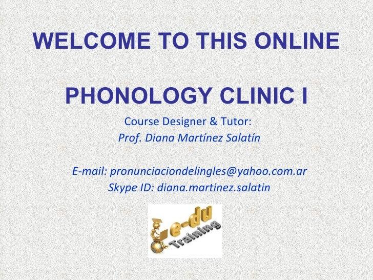 WELCOME TO THIS ONLINE  PHONOLOGY CLINIC I           Course Designer & Tutor:          Prof. Diana Martínez Salatín  E-mai...