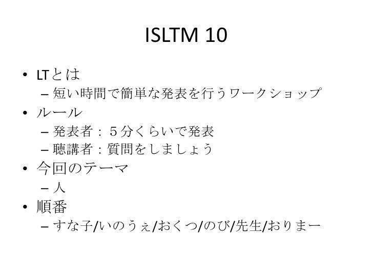ISLTM 10• LTとは – 短い時間で簡単な発表を行うワークショップ• ルール – 発表者:5分くらいで発表 – 聴講者:質問をしましょう• 今回のテーマ –人• 順番 – すな子/いのうぇ/おくつ/のび/先生/おりまー