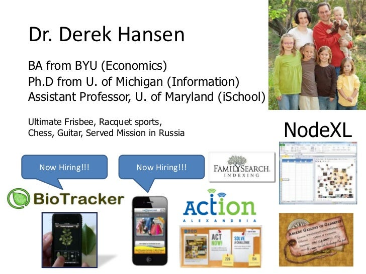 Dr. Derek HansenBA from BYU (Economics)Ph.D from U. of Michigan (Information)Assistant Professor, U. of Maryland (iSchool)...