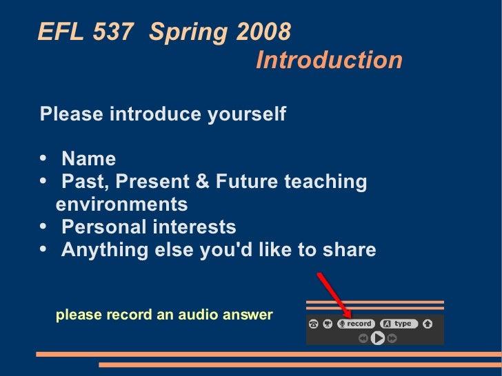 EFL 537  Spring 2008   Introduction <ul><li>Please introduce yourself </li></ul><ul><li>Name </li></ul><ul><li>Past, Prese...