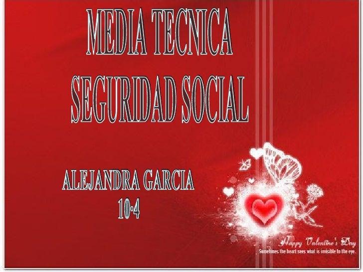 MEDIA TECNICA SEGURIDAD SOCIAL ALEJANDRA GARCIA  10·4