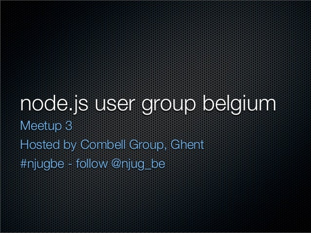 node.js user group belgiumMeetup 3Hosted by Combell Group, Ghent#njugbe - follow @njug_be