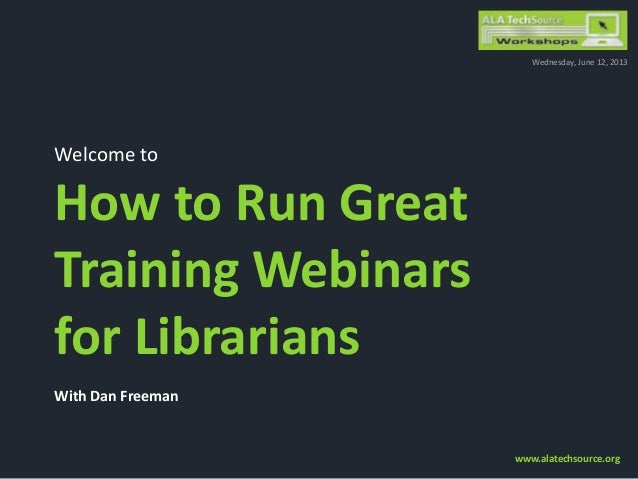 Welcome toHow to Run GreatTraining Webinarsfor LibrariansWith Dan FreemanWednesday, June 12, 2013www.alatechsource.org
