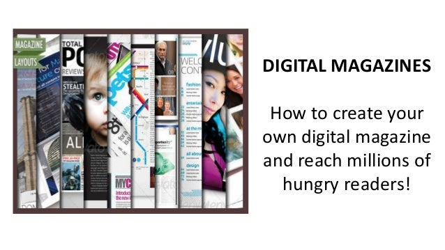 DIGITAL MAGAZINES  How to create your own digital magazine and reach millions of hungry readers!