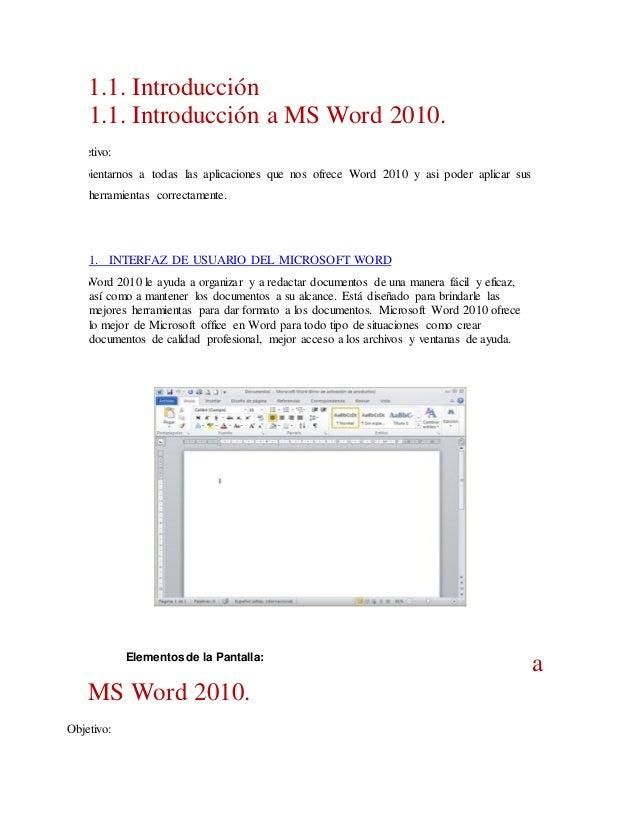 1.1. Introducción 1.1. Introducción a MS Word 2010. Objetivo: Ambientarnos a todas las aplicaciones que nos ofrece Word 20...