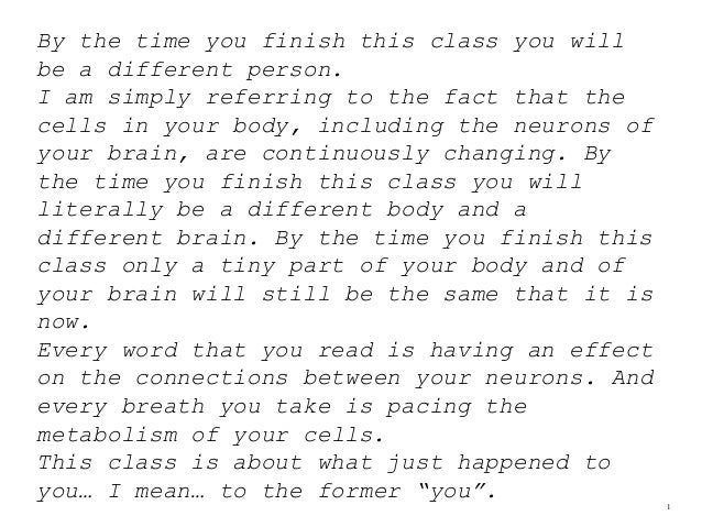 1 By the time you finish this class you will be a different person. I am simply referring to the fact that the cells in yo...