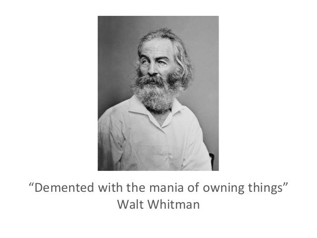 """""""Demented with the mania of owning things"""" Walt Whitman"""