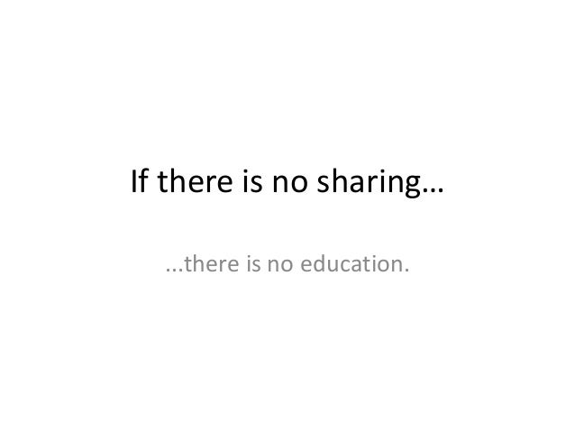 If there is no sharing… ...there is no education.