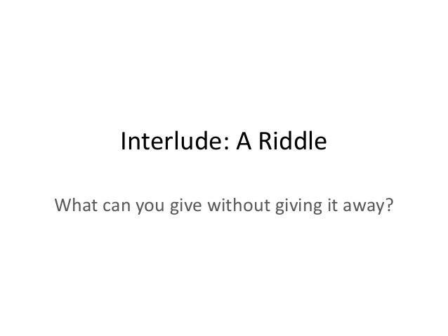 Interlude: A Riddle What can you give without giving it away?