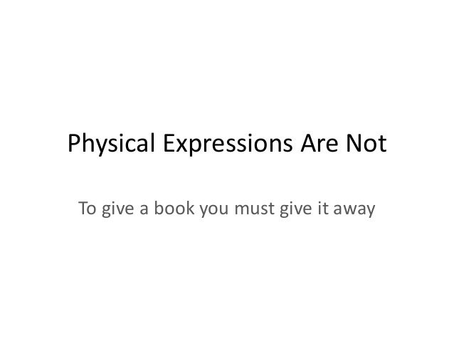 Physical Expressions Are Not To give a book you must give it away