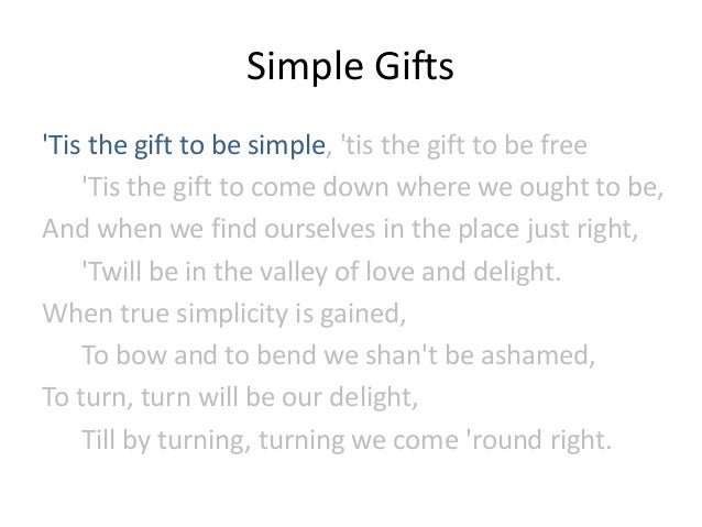 Simple Gifts 'Tis the gift to be simple, 'tis the gift to be free 'Tis the gift to come down where we ought to be, And whe...