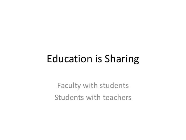 Education is Sharing Faculty with students Students with teachers