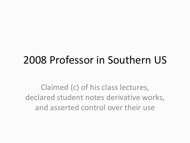 2008 Professor in Southern US Claimed (c) of his class lectures, declared student notes derivative works, and asserted con...