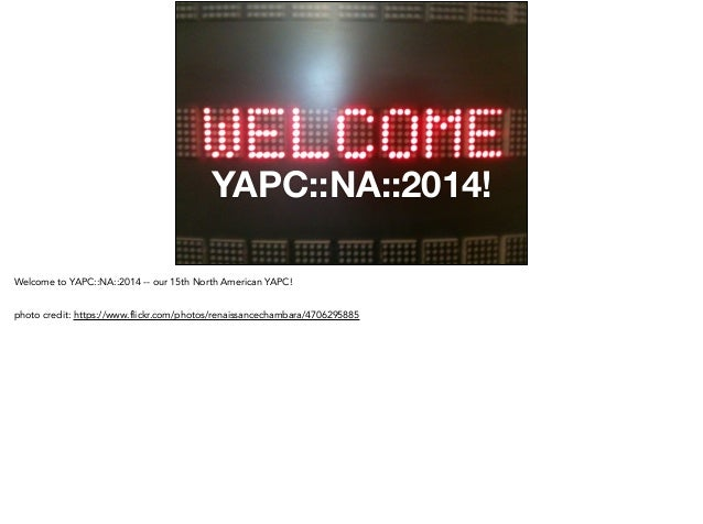 YAPC::NA::2014! Welcome to YAPC::NA::2014 -- our 15th North American YAPC! ! photo credit: https://www.flickr.com/photos/r...