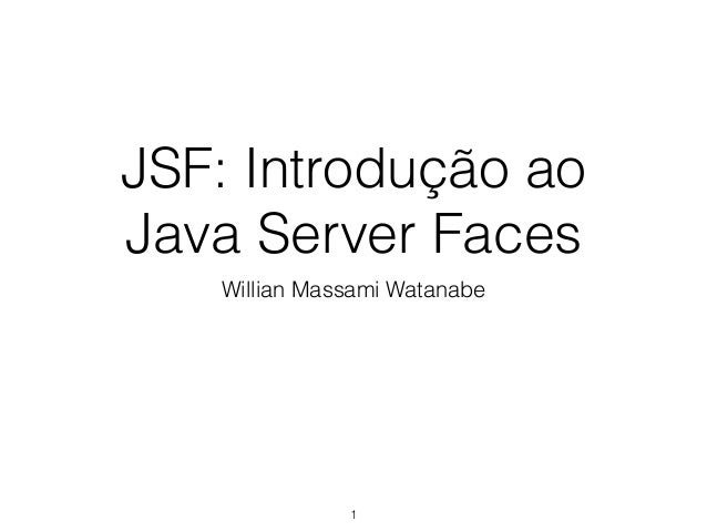 JSF: Introdução ao Java Server Faces Willian Massami Watanabe 1