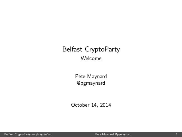 Belfast CryptoParty  Welcome  Pete Maynard  @pgmaynard  October 14, 2014  Belfast CryptoParty | #cryptofast Pete Maynard @...