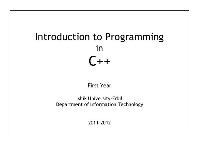 Introduction to Programming  in  C++  First Year  Ishik University-Erbil  Department of Information Technology  2011-2012