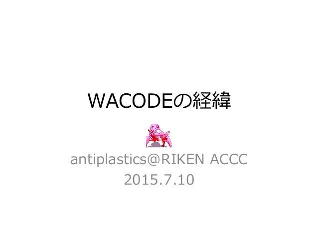 WACODEの経緯 antiplastics@RIKEN ACCC 2015.7.10