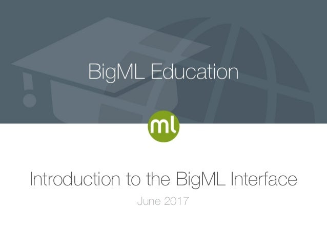 Introduction to the BigML Interface June 2017
