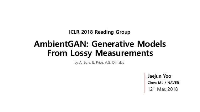 AmbientGAN: Generative Models From Lossy Measurements ICLR 2018 Reading Group Jaejun Yoo Clova ML / NAVER 12th Mar, 2018 b...