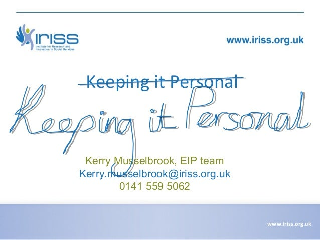 Keeping it Personal  Kerry Musselbrook, EIP team Kerry.musselbrook@iriss.org.uk 0141 559 5062  www.iriss.org.uk