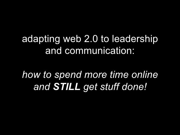 adapting web 2.0 to leadership and communication: how to spend more time online and  STILL  get stuff done!