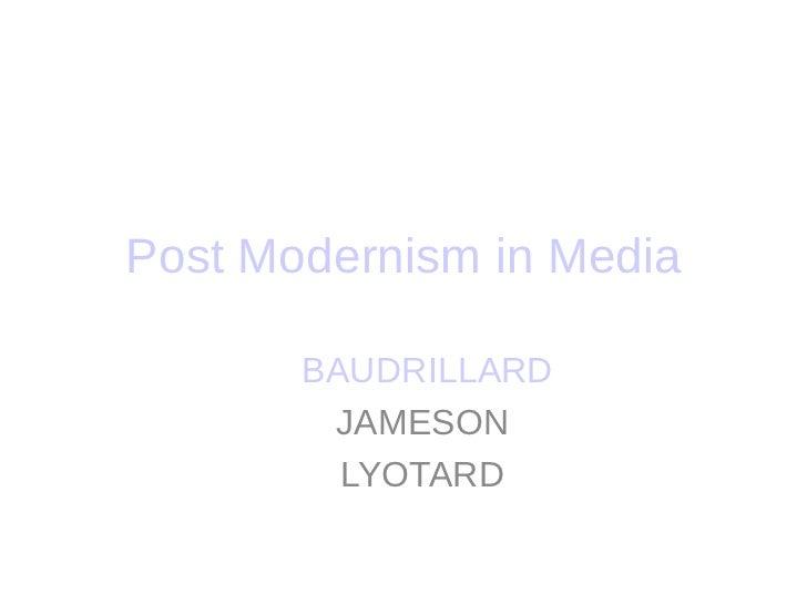 Post Modernism in Media       BAUDRILLARD        JAMESON         LYOTARD