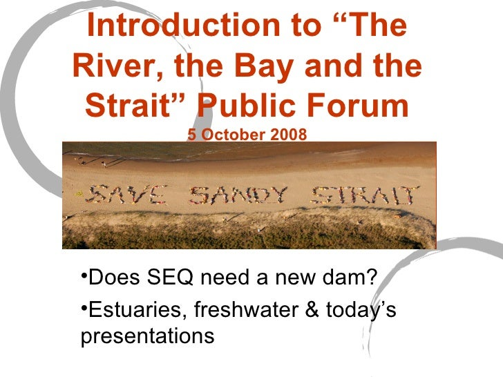 """Introduction to """"The River, the Bay and the Strait"""" Public Forum 5 October 2008 <ul><li>Does SEQ need a new dam?  </li></u..."""
