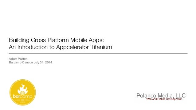 Building Cross Platform Mobile Apps: An Introduction to Appcelerator Titanium Adam Paxton  Barcamp Cancun July 31, 2014