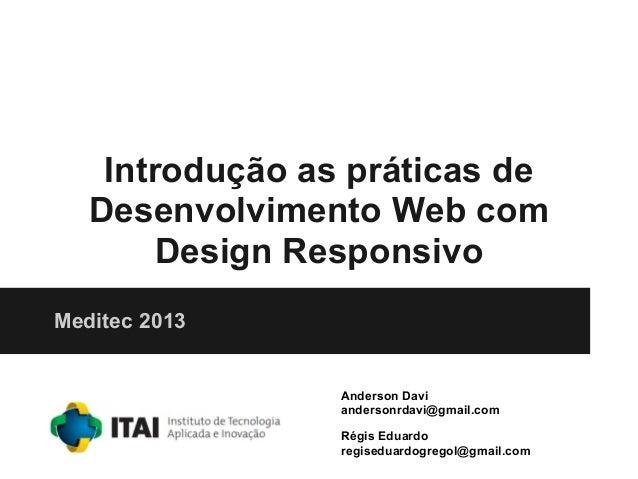 Introdução as práticas deDesenvolvimento Web comDesign ResponsivoMeditec 2013Anderson Daviandersonrdavi@gmail.comRégis Edu...