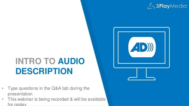 INTRO TO AUDIO DESCRIPTION • Type questions in the Q&A tab during the presentation • This webinar is being recorded & will...