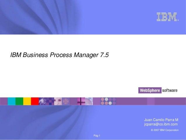 © 2007 IBM Corporation®Pág 1IBM Business Process Manager 7.5Juan Camilo Parra Mjcparra@co.ibm.com