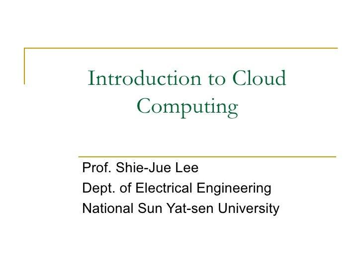 Introduction to Cloud     ComputingProf. Shie-Jue LeeDept. of Electrical EngineeringNational Sun Yat-sen University