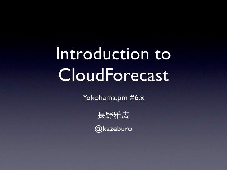 Introduction to  CloudForecast    Yokohama.pm #6.x         @kazeburo