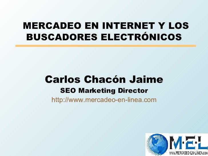 MERCADEO EN INTERNET Y LOS BUSCADORES ELECTRÓNICOS Carlos Chacón Jaime SEO Marketing Director http://www.mercadeo-en-lin...