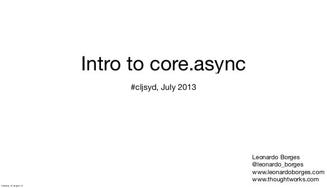 Intro to core.async #cljsyd, July 2013 Leonardo Borges @leonardo_borges www.leonardoborges.com www.thoughtworks.com Tuesda...