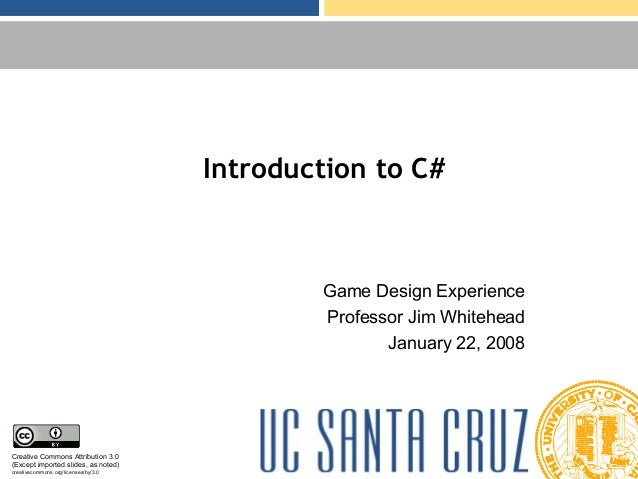 Introduction to C# Game Design Experience Professor Jim Whitehead January 22, 2008 Creative Commons Attribution 3.0 (Excep...