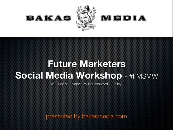 Future MarketersSocial Media Workshop - #FMSMW       WiFi Login - 'Napa' WiFi Password - 'Valley'      presented by bakasm...