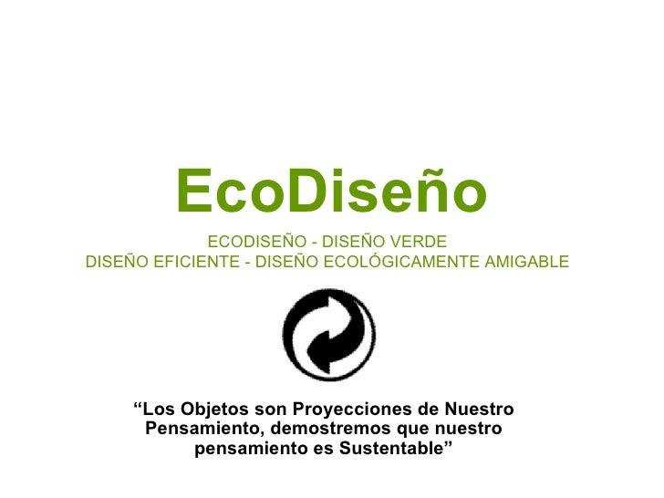 """EcoDiseño """" Los Objetos son Proyecciones de Nuestro Pensamiento, demostremos que nuestro pensamiento es Sustentable"""" ECODI..."""